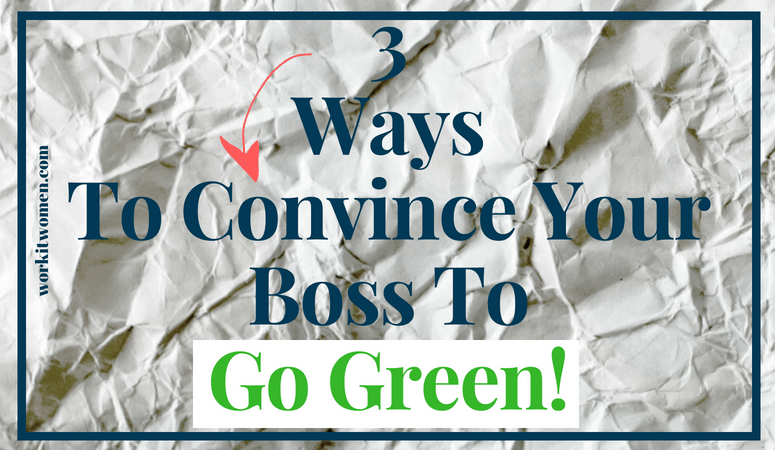 3 Ways to Convince Your Boss to Go Green by work it women