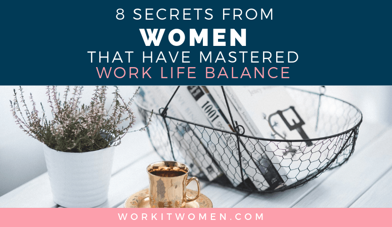 Work Life Balance: 8 Secrets from Women who have Mastered Work Life Balance